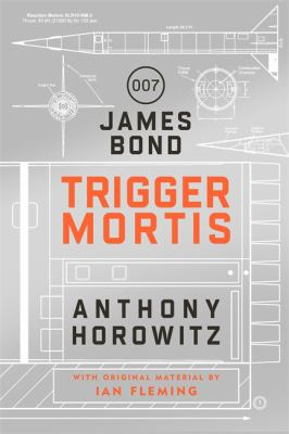 Trigger mortis : [007 a James Bond novel] / Anthony Horowitz ; [with original material by Ian Fleming]