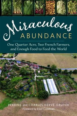 Miraculous abundance : [one quarter acre, two French farmers, and enough food to feed the world] / Perrine and Charles Hervé-Gruyer ; [translated by John F. Reynolds]