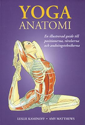 Yoga : anatomi : [en illustrerad guide till positionerna, rörelserna och andningsteknikerna] / Leslie Kaminoff, Amy Matthews ; illustrationer av Sharon Ellis ; översättning av Christian Thurban