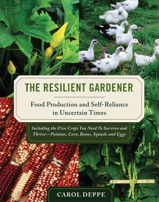 Resilient gardener : food production and self-reliance in uncertain times / Carol Deppe.