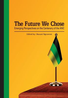 The future we chose : emerging perspectives on the centenary of the ANC / edited by Busani Ngcaweni.