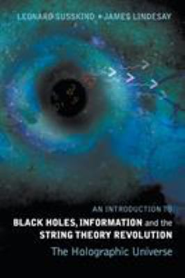 An introduction to black holes, information and the string theory revolution : the holographic universe / Leonard Susskind, James Lindesay.